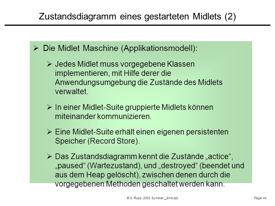 Page: 44© S. Rupp, 2003, Symbian_j2me.ppt Die Midlet Maschine (Applikationsmodell): Jedes Midlet muss vorgegebene Klassen implementieren, mit Hilfe de