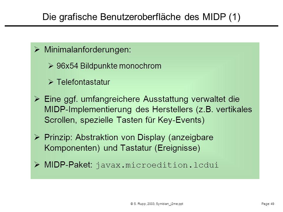 Page: 49© S. Rupp, 2003, Symbian_j2me.ppt Minimalanforderungen: 96x54 Bildpunkte monochrom Telefontastatur Eine ggf. umfangreichere Ausstattung verwal