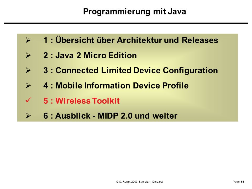 Page: 56© S. Rupp, 2003, Symbian_j2me.ppt 1 : Übersicht über Architektur und Releases 2 : Java 2 Micro Edition 3 : Connected Limited Device Configurat