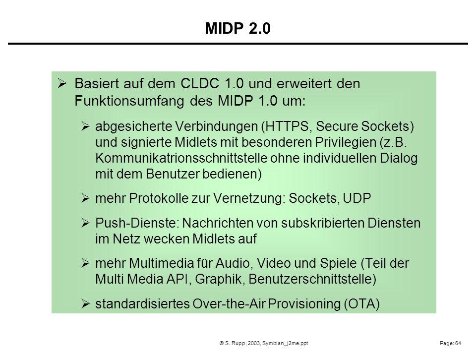 Page: 64© S. Rupp, 2003, Symbian_j2me.ppt Basiert auf dem CLDC 1.0 und erweitert den Funktionsumfang des MIDP 1.0 um: abgesicherte Verbindungen (HTTPS
