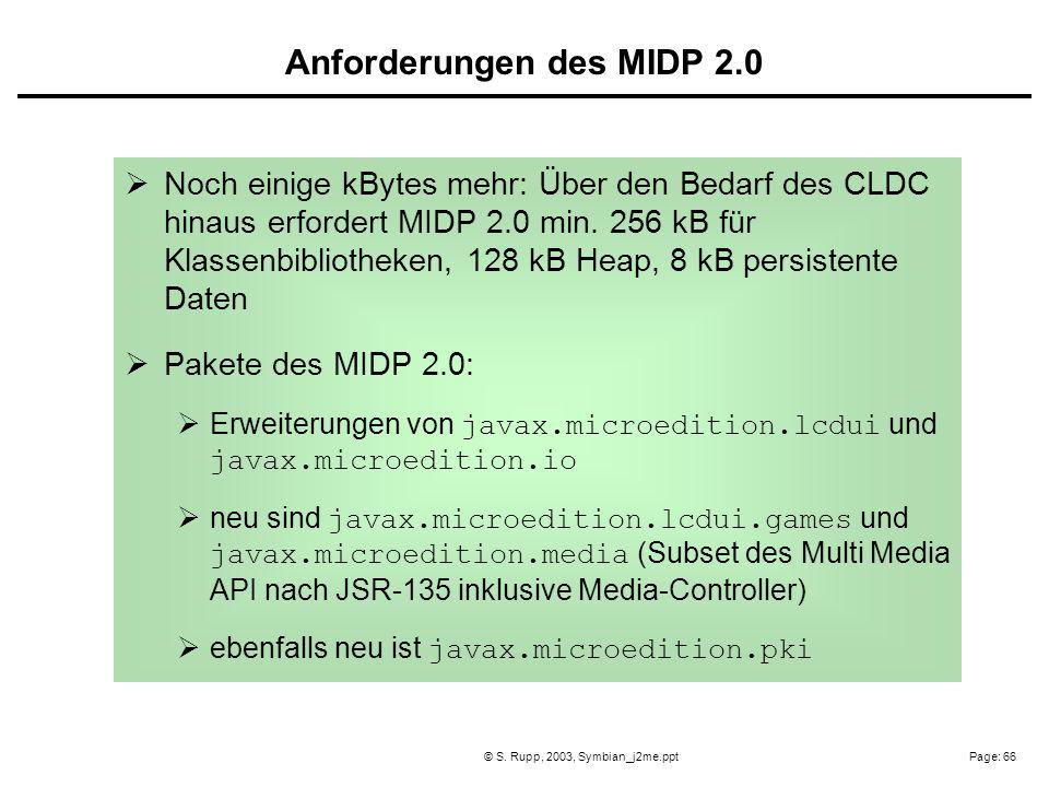 Page: 66© S. Rupp, 2003, Symbian_j2me.ppt Noch einige kBytes mehr: Über den Bedarf des CLDC hinaus erfordert MIDP 2.0 min. 256 kB für Klassenbibliothe