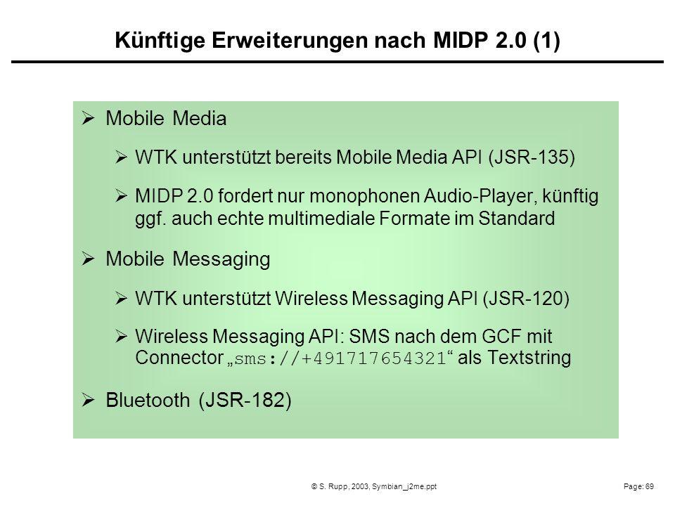 Page: 69© S. Rupp, 2003, Symbian_j2me.ppt Mobile Media WTK unterstützt bereits Mobile Media API (JSR-135) MIDP 2.0 fordert nur monophonen Audio-Player