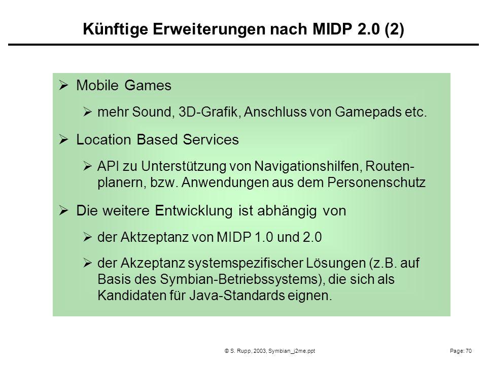 Page: 70© S. Rupp, 2003, Symbian_j2me.ppt Mobile Games mehr Sound, 3D-Grafik, Anschluss von Gamepads etc. Location Based Services API zu Unterstützung