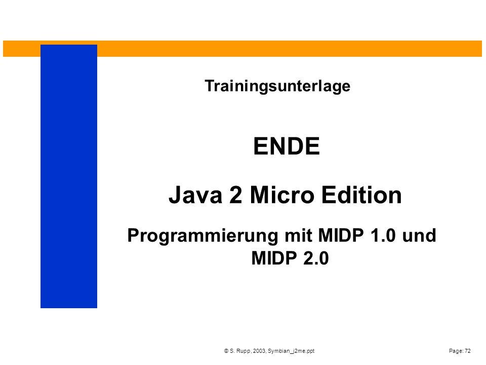 Page: 72© S. Rupp, 2003, Symbian_j2me.ppt ENDE Trainingsunterlage Programmierung mit MIDP 1.0 und MIDP 2.0 Java 2 Micro Edition