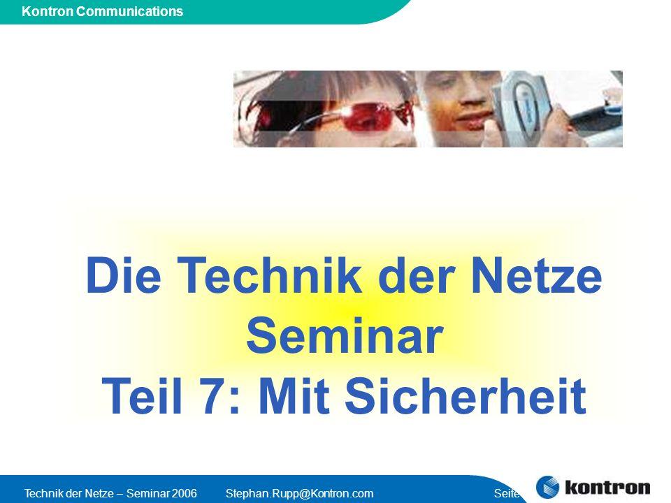 Presentation Title Kontron Communications Technik der Netze – Seminar 2006Stephan.Rupp@Kontron.com Seite 2 Seminarprogramm (1)Einführung – Wir bauen ein Netz (2)Übersicht über TK-Netze (3)Mobilfunk – Was steckt hinter meinem Händi (4)Internet – Das Netz der Netze (5)WiMAX – auch ein mobiles Netz (6)VoIP & NGN Netzarchitekturen (7)Sicherheit im Netz – Verfügbarkeit, Integrität, Vertraulichkeit Begriffe; Bedrohungen; Schutzmassnahmen; Identitätsnachweise; Geheimniskrämerei; Verfügbarkeit; Hochverfügbare Systeme (8)Kontron - Baukasten Teil 1 (9)Kontron - Baukasten Teil 2 (10)Die Zukunft der Netze