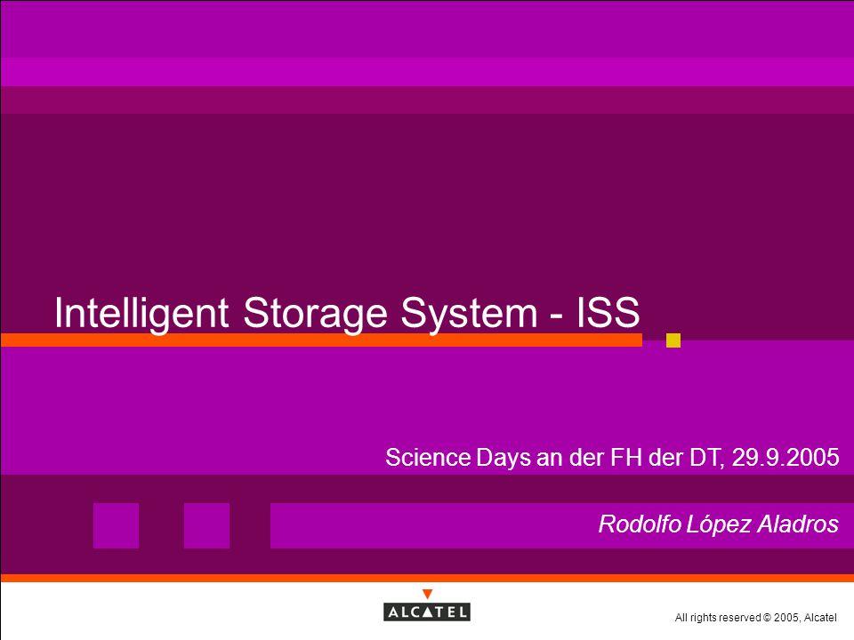 All rights reserved © 2005, Alcatel Intelligent Storage System - ISS Rodolfo López Aladros Science Days an der FH der DT, 29.9.2005