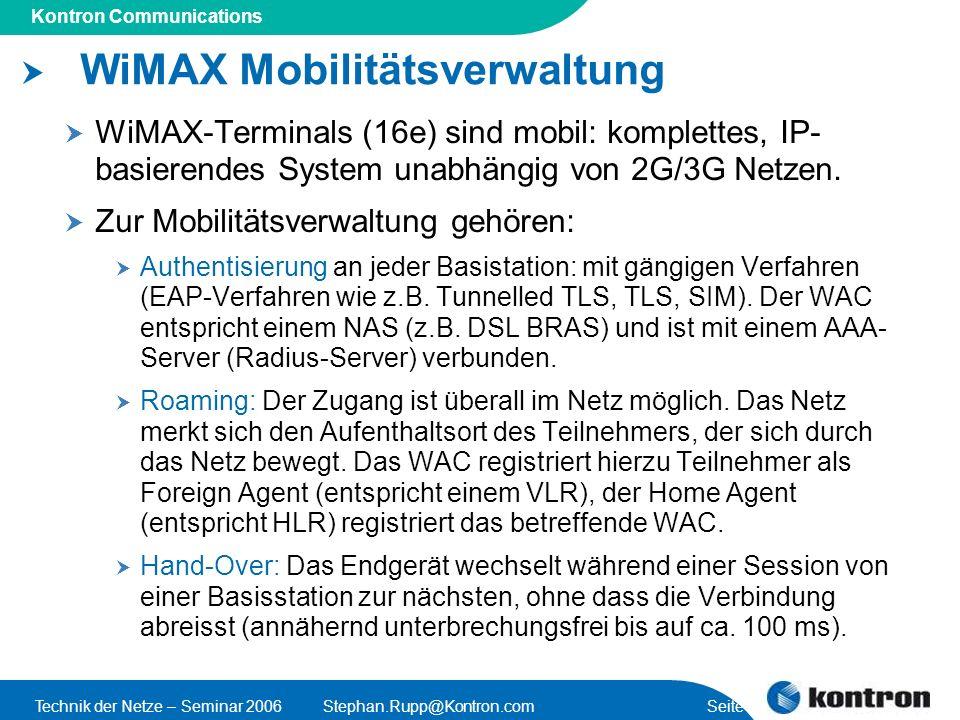 Presentation Title Kontron Communications Technik der Netze – Seminar 2006Stephan.Rupp@Kontron.com Seite 13 WiMAX Mobilitätsverwaltung WiMAX-Terminals (16e) sind mobil: komplettes, IP- basierendes System unabhängig von 2G/3G Netzen.