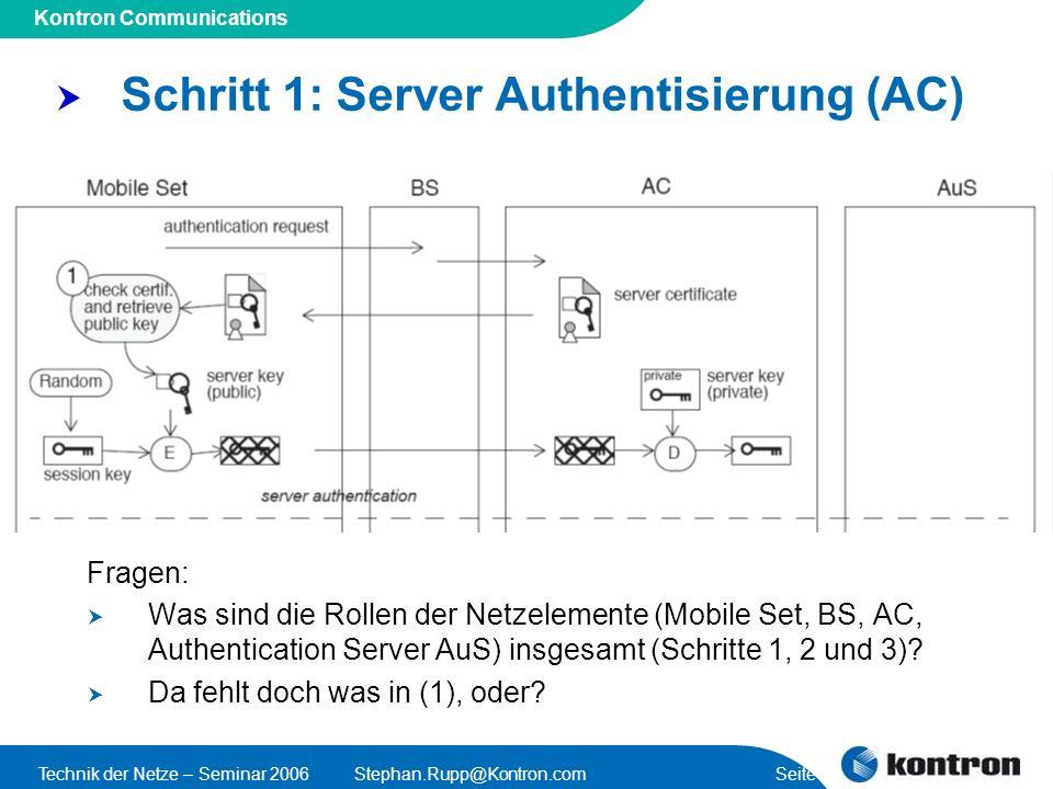 Presentation Title Kontron Communications Technik der Netze – Seminar 2006Stephan.Rupp@Kontron.com Seite 25 Schritt 1: Server Authentisierung (AC) Fragen: Was sind die Rollen der Netzelemente (Mobile Set, BS, AC, Authentication Server AuS) insgesamt (Schritte 1, 2 und 3).