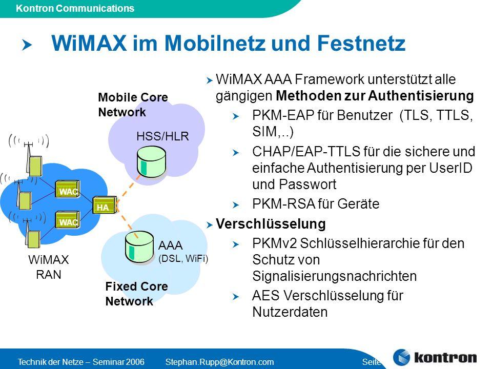 Presentation Title Kontron Communications Technik der Netze – Seminar 2006Stephan.Rupp@Kontron.com Seite 29 Fixed Core Network WiMAX im Mobilnetz und Festnetz WiMAX AAA Framework unterstützt alle gängigen Methoden zur Authentisierung PKM-EAP für Benutzer (TLS, TTLS, SIM,..) CHAP/EAP-TTLS für die sichere und einfache Authentisierung per UserID und Passwort PKM-RSA für Geräte Verschlüsselung PKMv2 Schlüsselhierarchie für den Schutz von Signalisierungsnachrichten AES Verschlüsselung für Nutzerdaten WAC HA WiMAX RAN Mobile Core Network HSS/HLR AAA (DSL, WiFi)