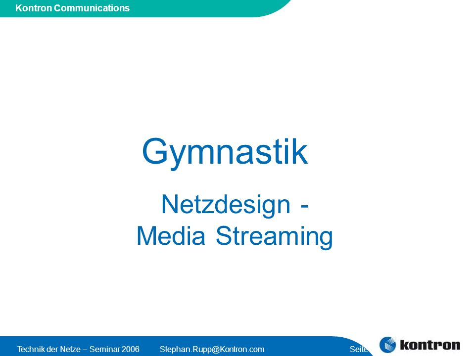 Presentation Title Kontron Communications Technik der Netze – Seminar 2006Stephan.Rupp@Kontron.com Seite 19 Media Streaming RAN (2G/3G/WiMAX) BS BSC/AC Wireline Access Network (DSL/CaTV) DSLAM/NAS AAA triple play Life TV/ local TV Video/Audio On demand Media Controller/ Call Server Media Server Media Server Media Streaming conferences IVR/VXML