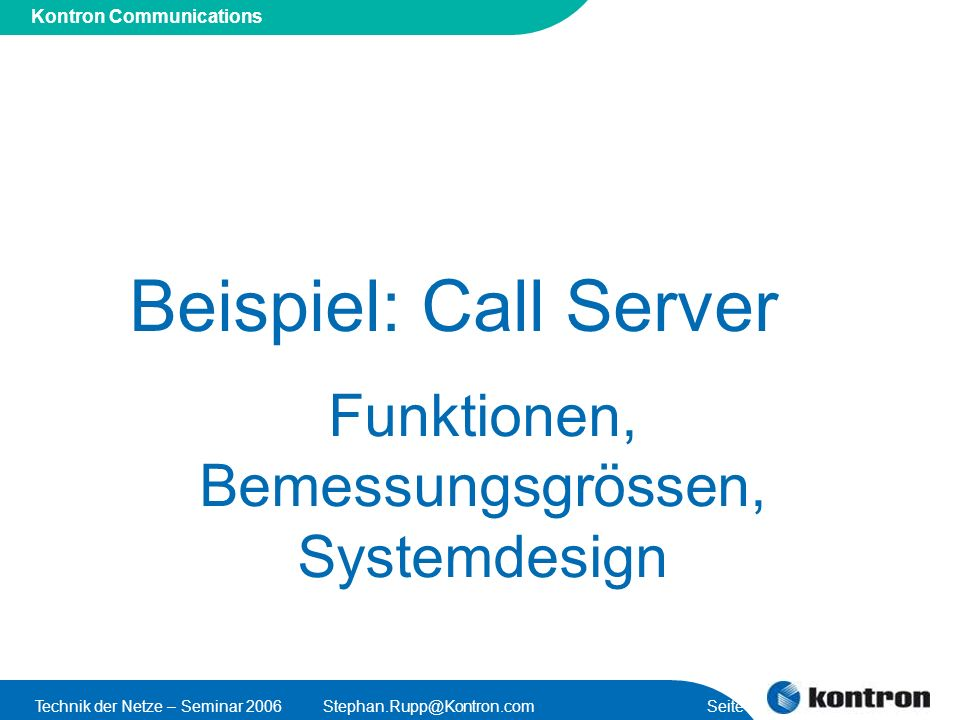 Presentation Title Kontron Communications Technik der Netze – Seminar 2006Stephan.Rupp@Kontron.com Seite 4 Öffentliche Netze: SIP Call Server IP Network (Carrier) PSTN Call Server/ Gateway Controller Media Server PLMN Trunking GW Trunking GW/ Signalling Gateway Call Server control call sessions (SIP call control) control Media Server & Gateways Media Servers announcements customised tunes conferences voice mail streaming media trunking gateways