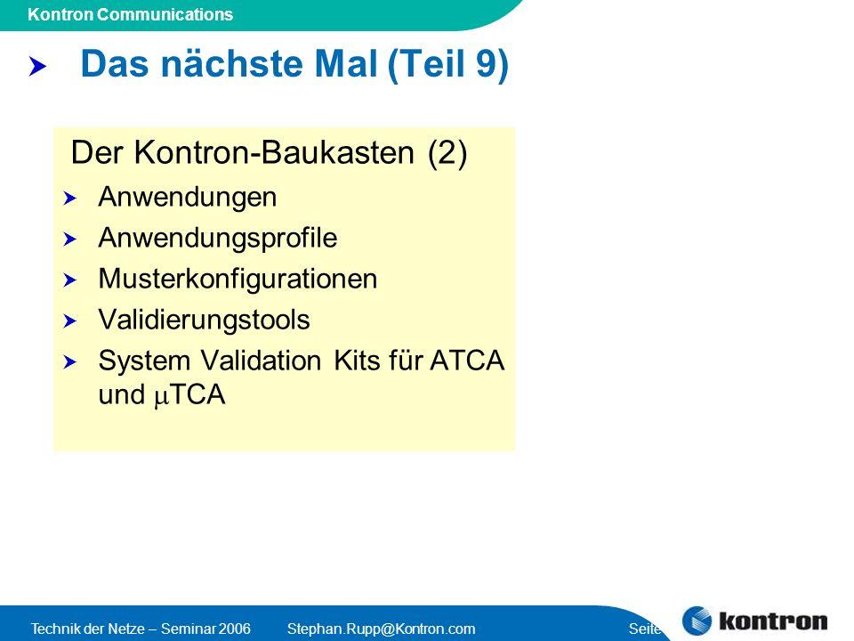Presentation Title Kontron Communications Technik der Netze – Seminar 2006Stephan.Rupp@Kontron.com Seite 46 Das nächste Mal (Teil 9) Der Kontron-Baukasten (2) Anwendungen Anwendungsprofile Musterkonfigurationen Validierungstools System Validation Kits für ATCA und TCA