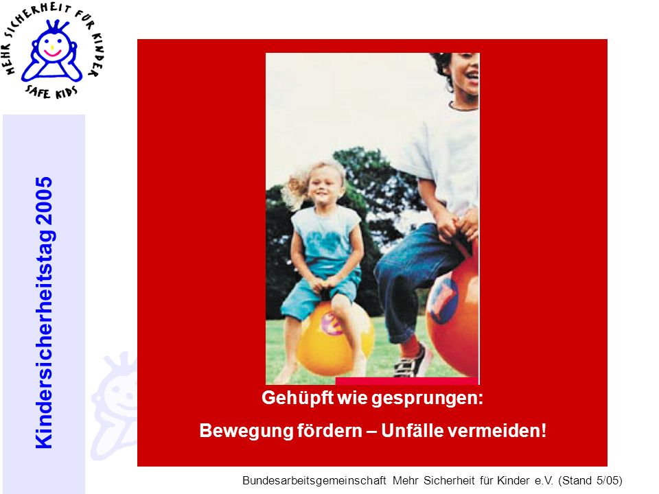 Kindersicherheitstag 2005 Bundesarbeitsgemeinschaft Mehr Sicherheit für Kinder e.V. (Stand 5/05) Gehüpft wie gesprungen: Bewegung fördern – Unfälle ve