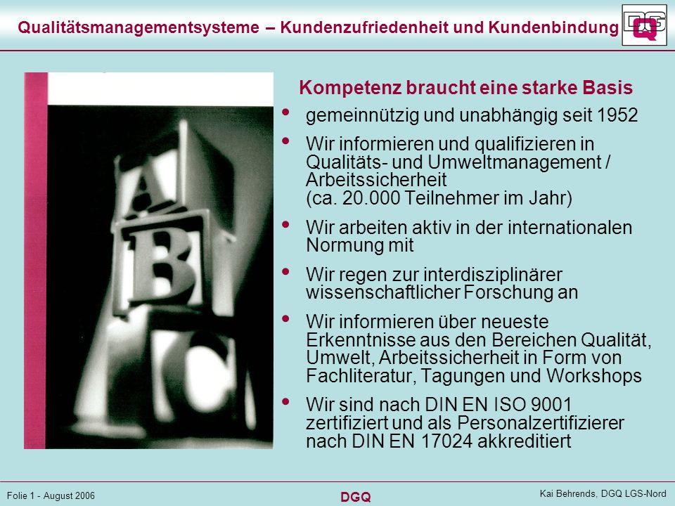 DGQ Folie 1 - August 2006 Kai Behrends, DGQ LGS-Nord Qualitätsmanagementsysteme – Kundenzufriedenheit und Kundenbindung gemeinnützig und unabhängig seit 1952 Wir informieren und qualifizieren in Qualitäts- und Umweltmanagement / Arbeitssicherheit (ca.