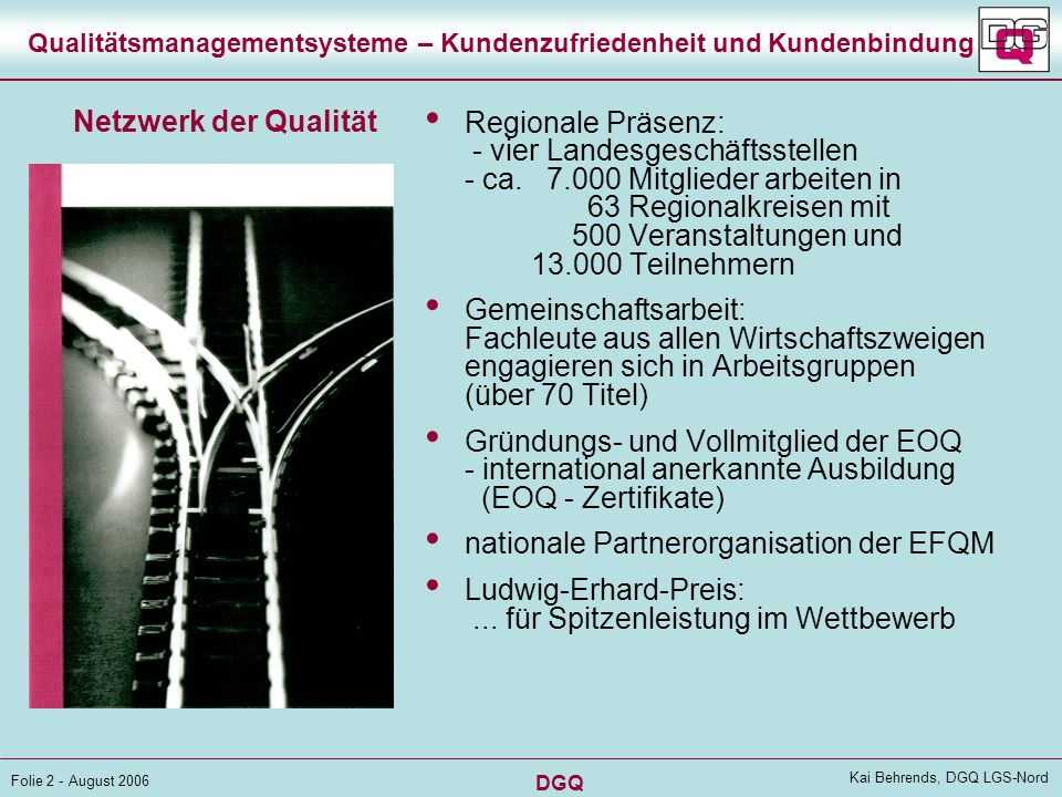 DGQ Folie 2 - August 2006 Kai Behrends, DGQ LGS-Nord Qualitätsmanagementsysteme – Kundenzufriedenheit und Kundenbindung Regionale Präsenz: - vier Landesgeschäftsstellen - ca.