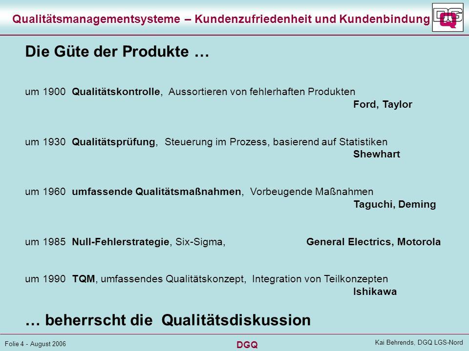 DGQ Folie 14 - August 2006 Kai Behrends, DGQ LGS-Nord Qualitätsmanagementsysteme – Kundenzufriedenheit und Kundenbindung Einwirken des QM auf die Kundenbindung Die QS schafft Produkt-Zufriedenheit als Voraussetzung Das QM steuert die Entwicklung Das QM-System lenkt auch die Marketing- und Service-Prozesse