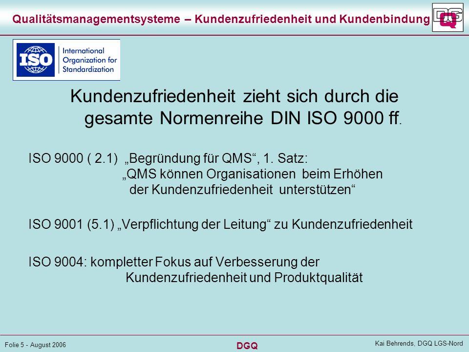 DGQ Folie 5 - August 2006 Kai Behrends, DGQ LGS-Nord Qualitätsmanagementsysteme – Kundenzufriedenheit und Kundenbindung Kundenzufriedenheit zieht sich durch die gesamte Normenreihe DIN ISO 9000 ff.