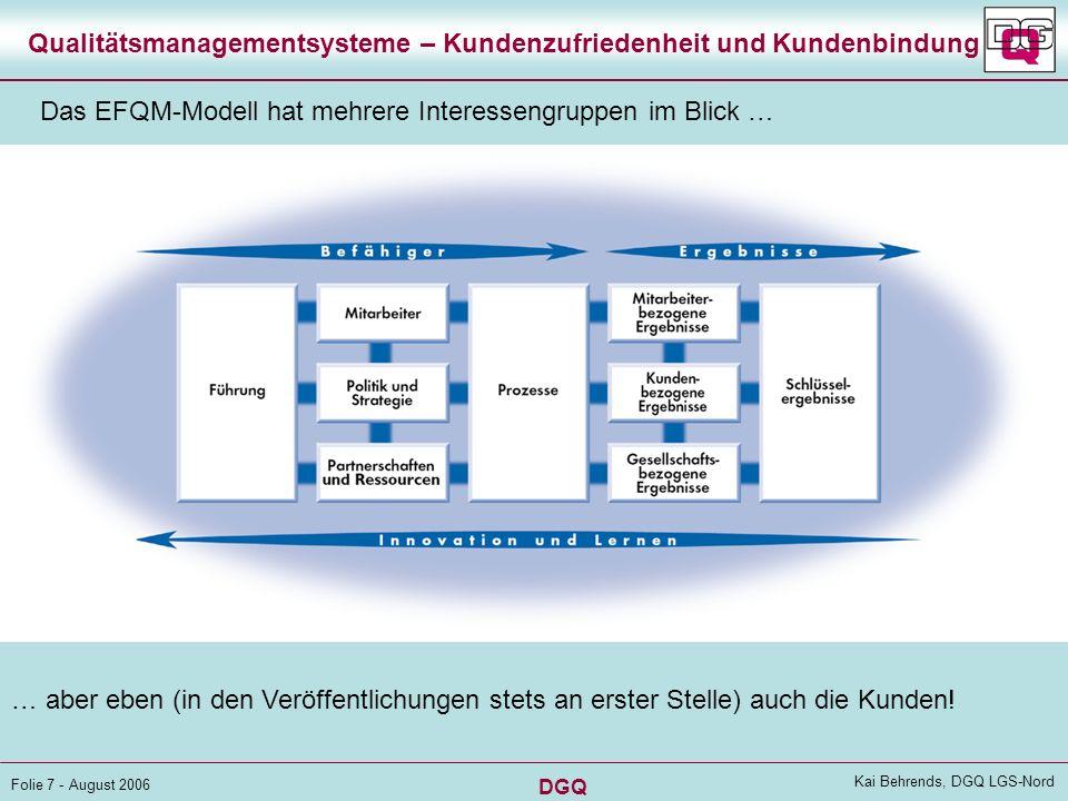 DGQ Folie 7 - August 2006 Kai Behrends, DGQ LGS-Nord Qualitätsmanagementsysteme – Kundenzufriedenheit und Kundenbindung Das EFQM-Modell hat mehrere Interessengruppen im Blick … … aber eben (in den Veröffentlichungen stets an erster Stelle) auch die Kunden!