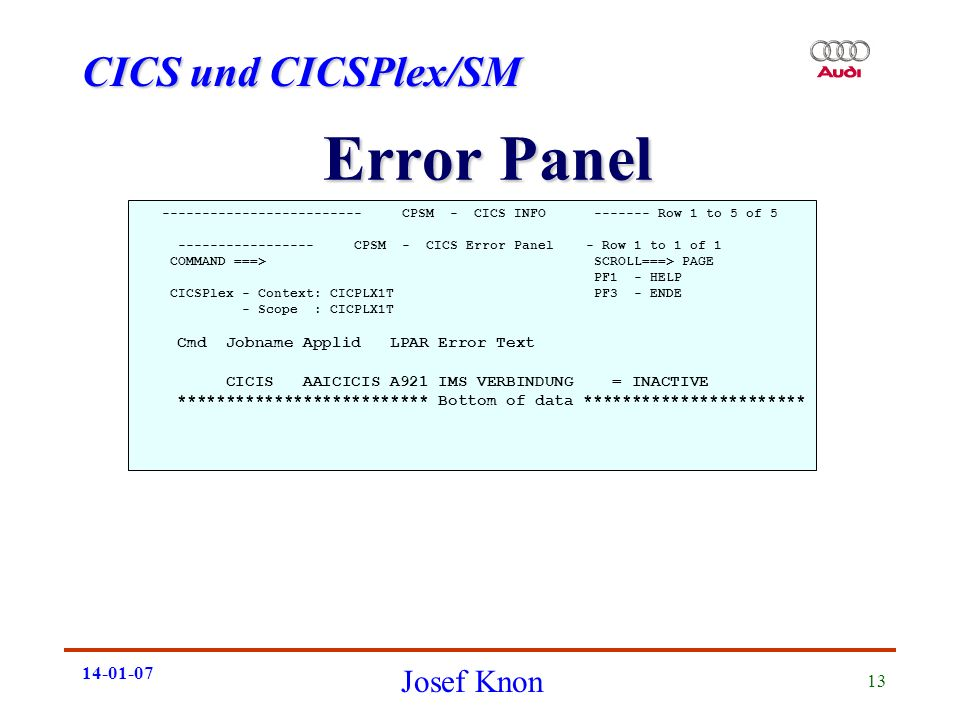 CICS und CICSPlex/SM Josef Knon 14-01-07 13 Error Panel ------------------------- CPSM - CICS INFO ------- Row 1 to 5 of 5 ----------------- CPSM - CICS Error Panel - Row 1 to 1 of 1 COMMAND ===> SCROLL===> PAGE PF1 - HELP CICSPlex - Context: CICPLX1T PF3 - ENDE - Scope : CICPLX1T Cmd Jobname Applid LPAR Error Text CICIS AAICICIS A921 IMS VERBINDUNG = INACTIVE ************************** Bottom of data ***********************