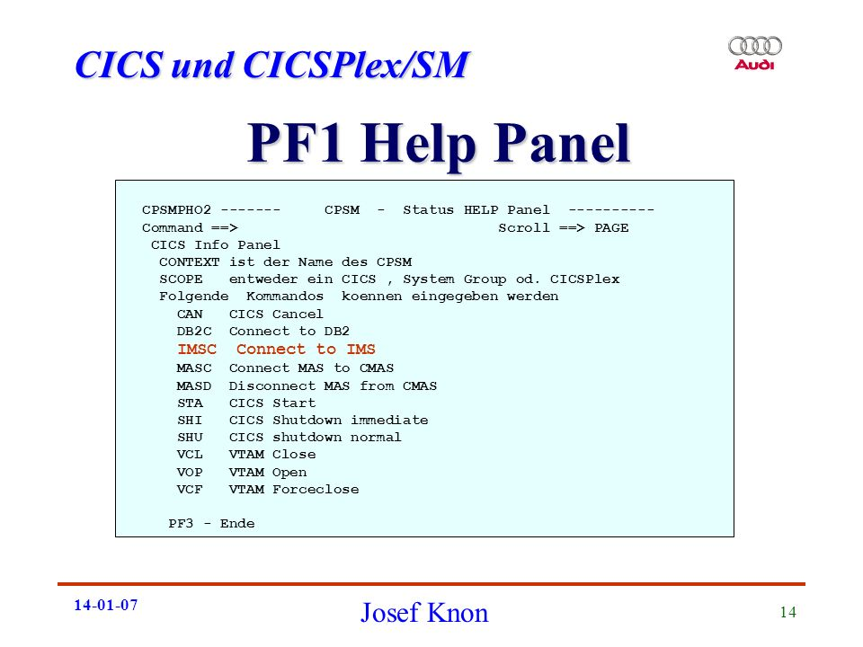 CICS und CICSPlex/SM Josef Knon 14-01-07 14 PF1 Help Panel CPSMPHO2 ------- CPSM - Status HELP Panel ---------- Command ==> Scroll ==> PAGE CICS Info Panel CONTEXT ist der Name des CPSM SCOPE entweder ein CICS, System Group od.