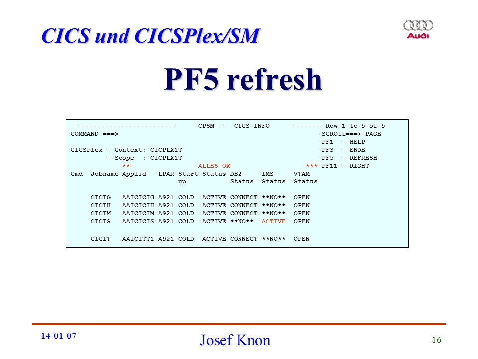 CICS und CICSPlex/SM Josef Knon 14-01-07 16 PF5 refresh ------------------------- CPSM - CICS INFO ------- Row 1 to 5 of 5 COMMAND ===> SCROLL===> PAGE PF1 - HELP CICSPlex - Context: CICPLX1T PF3 - ENDE - Scope : CICPLX1T PF5 - REFRESH ** ALLES OK *** PF11 - RIGHT Cmd Jobname Applid LPAR Start Status DB2 IMS VTAM up Status Status Status CICIG AAICICIG A921 COLD ACTIVE CONNECT **NO** OPEN CICIH AAICICIH A921 COLD ACTIVE CONNECT **NO** OPEN CICIM AAICICIM A921 COLD ACTIVE CONNECT **NO** OPEN CICIS AAICICIS A921 COLD ACTIVE **NO** ACTIVE OPEN CICIT AAICITT1 A921 COLD ACTIVE CONNECT **NO** OPEN