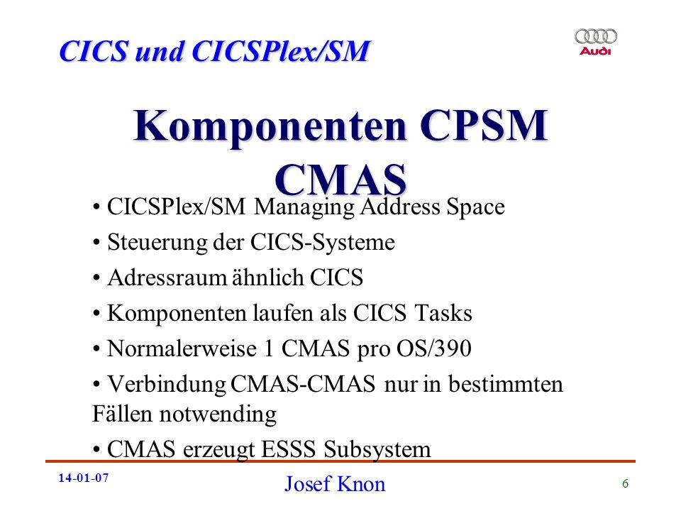 CICS und CICSPlex/SM Josef Knon 14-01-07 7 Komponenten CPSM ESSS Enterprise Services System Services Zuständig für Datenhaltung Bis zu 9 Dataspaces MVS Subsytem (dynamisch erzeug) Kein Shutdown möglich