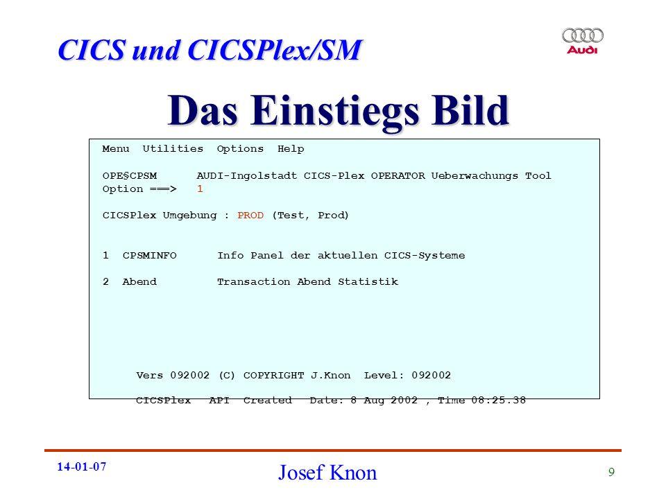 CICS und CICSPlex/SM Josef Knon 14-01-07 10 Info Panel der aktiven CICSe ------------------------- CPSM - CICS INFO ----- Row 1 to 15 of 19 COMMAND ===> SCROLL===> PAGE PF1 - HELP CICSPlex - Context: CICPLX1B PF3 - ENDE - Scope : CICPLX1B PF5 - REFRESH *** ALLES OK *** PF11 - RIGHT Cmd Jobname Applid LPAR Start Status DB2 IMS VTAM up Status Status Status CICIA AAICICIA B921 COLD ACTIVE CONNECT **NO** OPEN CICIB AAICICIB B921 COLD ACTIVE CONNECT **NO** OPEN CICIC AAICICIC B921 COLD ACTIVE CONNECT **NO** OPEN CICIE AAICICIE B921 COLD ACTIVE CONNECT **NO** OPEN CICIF AAICICIF B921 COLD ACTIVE **NO** **NO** OPEN CICIL AAICICIL D921 COLD ACTIVE CONNECT ACTIVE OPEN CICIN AAICICIN B921 COLD ACTIVE CONNECT **NO** OPEN CICIO AAICICIO D921 COLD ACTIVE **NO** ACTIVE OPEN CICIP AAICICIP B921 COLD ACTIVE CONNECT **NO** OPEN CICIR AAICICIR B921 COLD ACTIVE CONNECT **NO** OPEN CICPT1 AAICIPT1 B921 COLD ACTIVE CONNECT **NO** OPEN CICP0 AAICICP0 B921 COLD ACTIVE CONNECT **NO** OPEN CICP1 AAICICP1 B921 COLD ACTIVE CONNECT **NO** OPEN CICP2 AAICICP2 B921 COLD ACTIVE CONNECT **NO** OPEN CICP3 AAICICP3 B921 COLD ACTIVE CONNECT **NO** OPEN