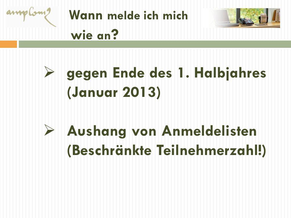 Wann melde ich mich wie an ? gegen Ende des 1. Halbjahres (Januar 2013) Aushang von Anmeldelisten (Beschränkte Teilnehmerzahl!)