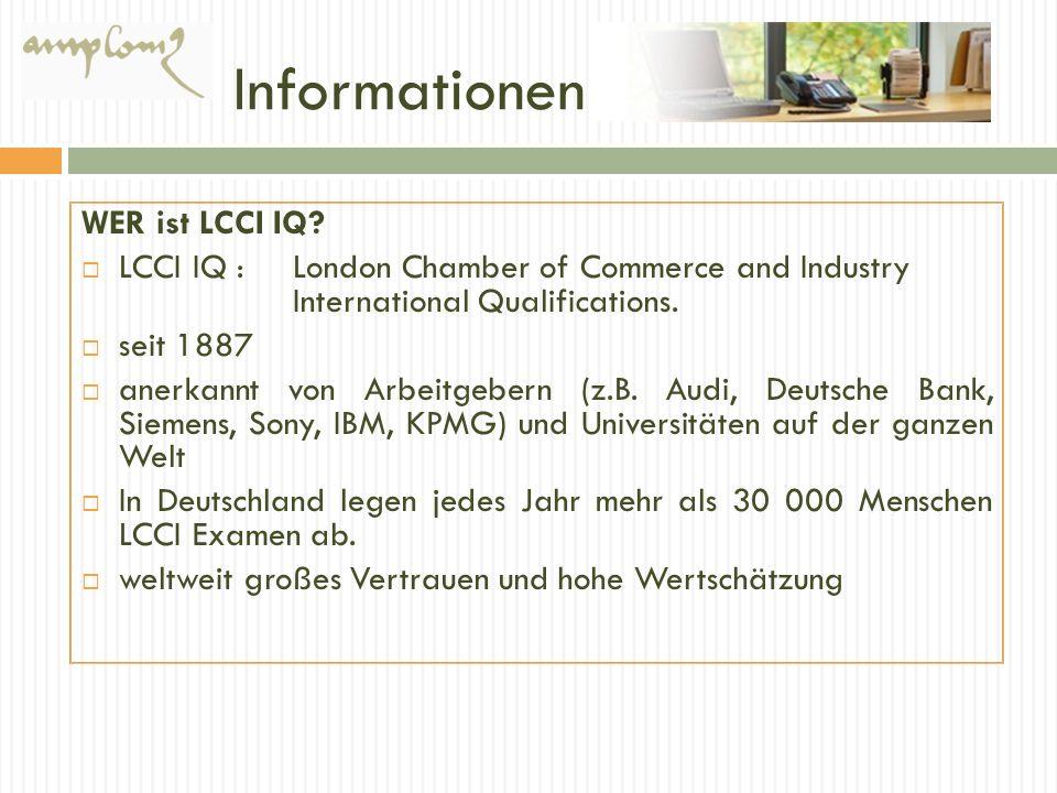 Informationen WER ist LCCI IQ? LCCI IQ : London Chamber of Commerce and Industry International Qualifications. seit 1887 anerkannt von Arbeitgebern (z