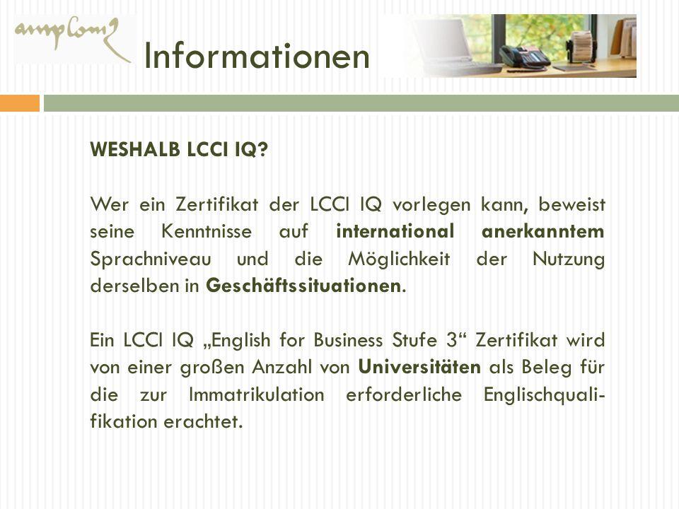 Informationen WESHALB LCCI IQ? Wer ein Zertifikat der LCCI IQ vorlegen kann, beweist seine Kenntnisse auf international anerkanntem Sprachniveau und d