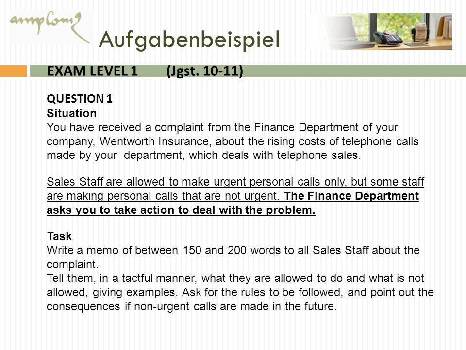 Aufgabenbeispiel EXAM LEVEL 1 (Jgst. 10-11) QUESTION 1 Situation You have received a complaint from the Finance Department of your company, Wentworth