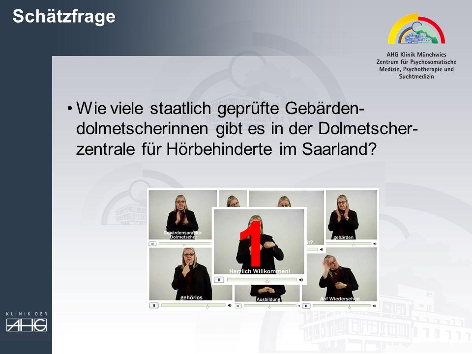 Schätzfrage Wie viele staatlich geprüfte Gebärden- dolmetscherinnen gibt es in der Dolmetscher- zentrale für Hörbehinderte im Saarland? 1