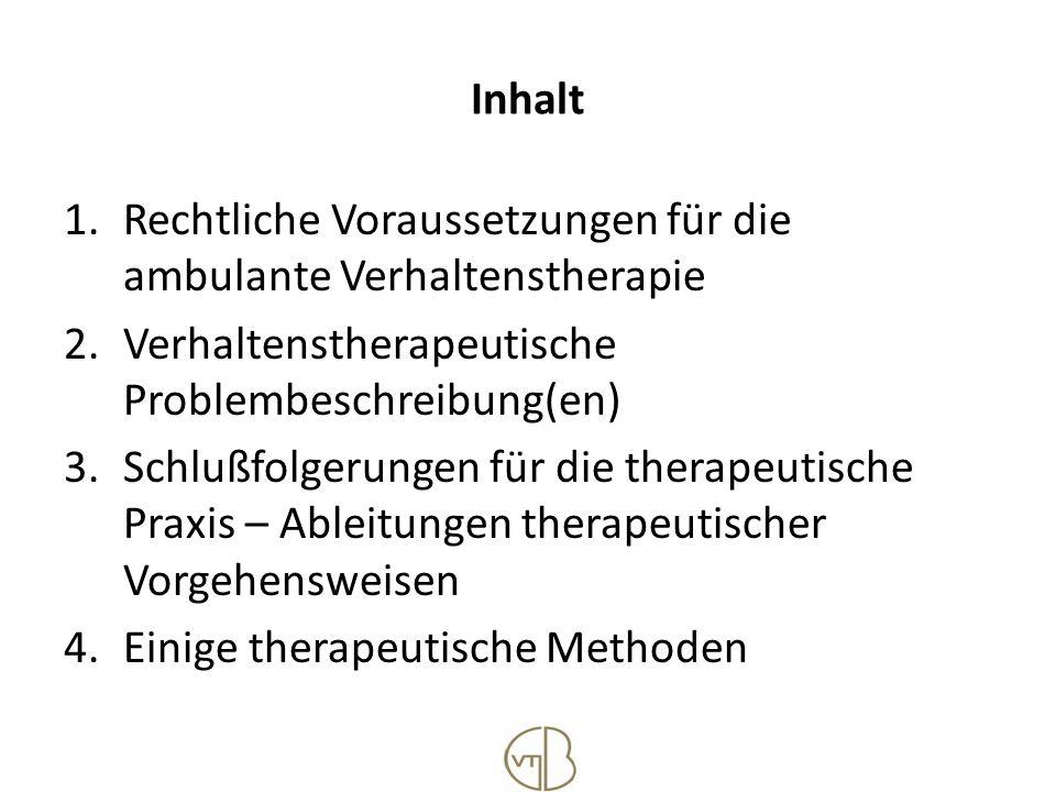 Inhalt 1.Rechtliche Voraussetzungen für die ambulante Verhaltenstherapie 2.Verhaltenstherapeutische Problembeschreibung(en) 3.Schlußfolgerungen für di