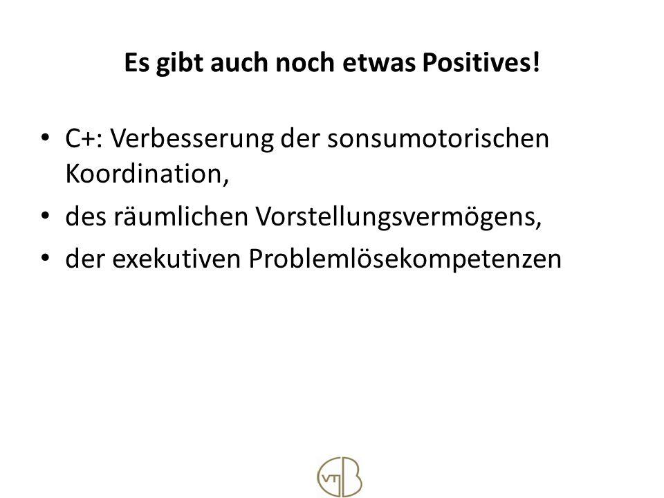 Es gibt auch noch etwas Positives! C+: Verbesserung der sonsumotorischen Koordination, des räumlichen Vorstellungsvermögens, der exekutiven Problemlös