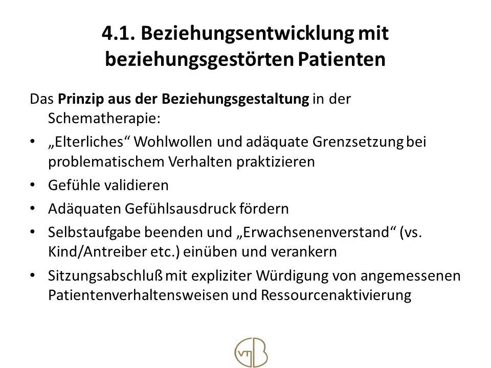 4.1. Beziehungsentwicklung mit beziehungsgestörten Patienten Das Prinzip aus der Beziehungsgestaltung in der Schematherapie: Elterliches Wohlwollen un