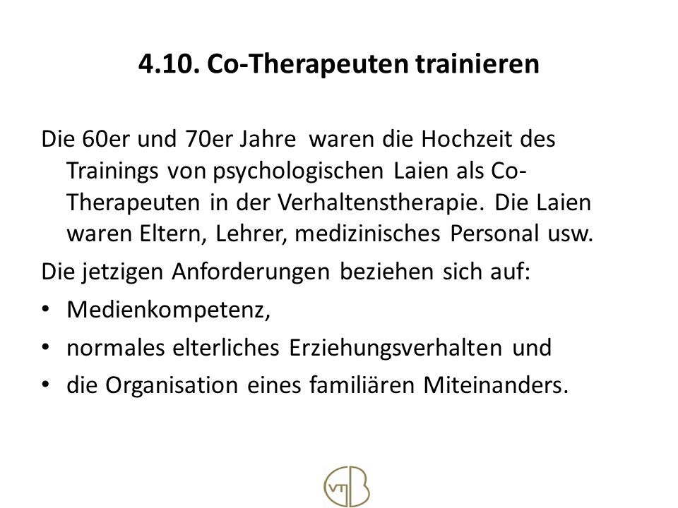 4.10. Co-Therapeuten trainieren Die 60er und 70er Jahre waren die Hochzeit des Trainings von psychologischen Laien als Co- Therapeuten in der Verhalte