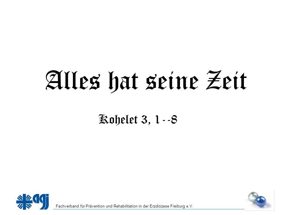 Fachverband für Prävention und Rehabilitation in der Erzdiözese Freiburg e.V. Alles hat seine Zeit Kohelet 3, 1--8