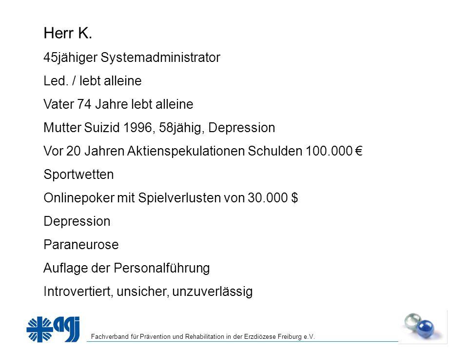 Fachverband für Prävention und Rehabilitation in der Erzdiözese Freiburg e.V. Herr K. 45jähiger Systemadministrator Led. / lebt alleine Vater 74 Jahre