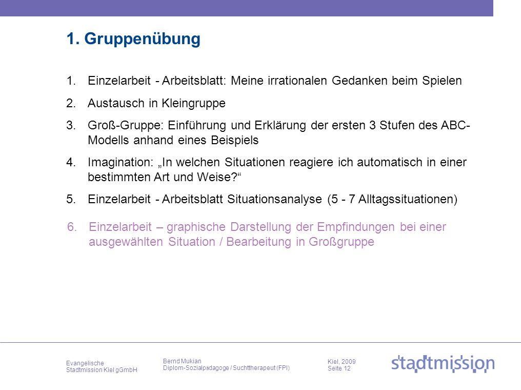 Evangelische Stadtmission Kiel gGmbH Kiel, 2009 Seite 12 Bernd Mukian Diplom-Sozialp ä dagoge / Suchttherapeut (FPI) 1. Gruppenübung 1.Einzelarbeit -