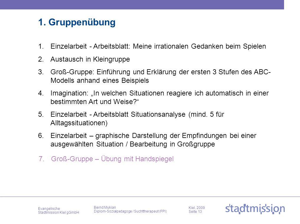 Evangelische Stadtmission Kiel gGmbH Kiel, 2009 Seite 13 Bernd Mukian Diplom-Sozialp ä dagoge / Suchttherapeut (FPI) 1. Gruppenübung 1.Einzelarbeit -
