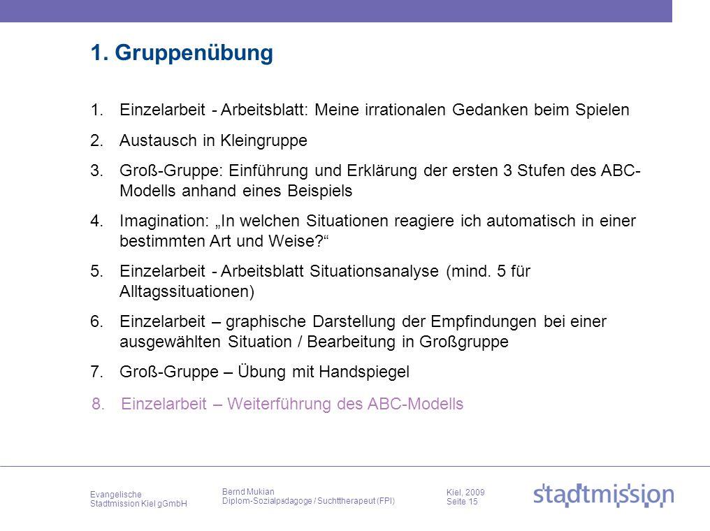 Evangelische Stadtmission Kiel gGmbH Kiel, 2009 Seite 15 Bernd Mukian Diplom-Sozialp ä dagoge / Suchttherapeut (FPI) 1. Gruppenübung 1.Einzelarbeit -