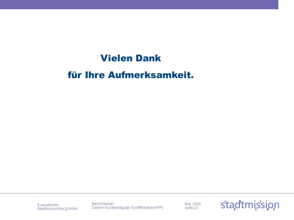 Evangelische Stadtmission Kiel gGmbH Kiel, 2009 Seite 23 Bernd Mukian Diplom-Sozialp ä dagoge / Suchttherapeut (FPI) Vielen Dank für Ihre Aufmerksamke
