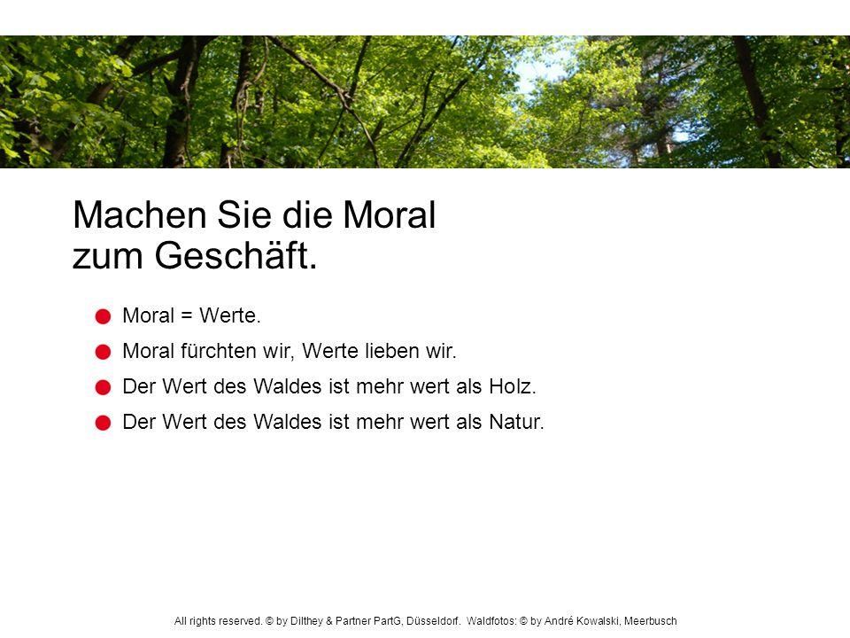 Machen Sie die Moral zum Geschäft. Der Wert des Waldes ist mehr wert als Holz. Moral fürchten wir, Werte lieben wir. Moral = Werte. Der Wert des Walde