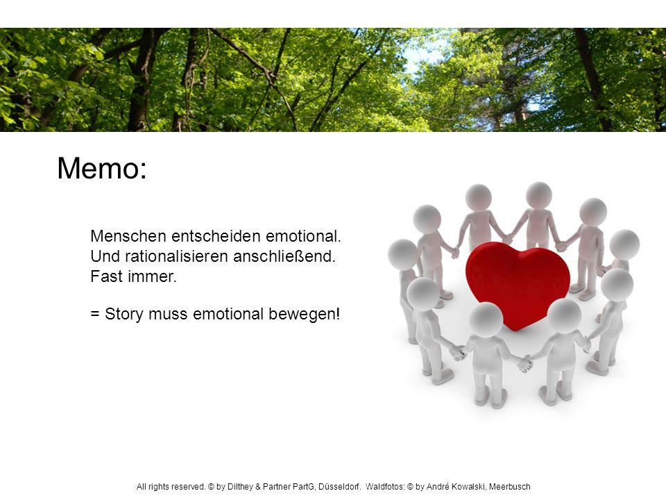 = Story muss emotional bewegen! Menschen entscheiden emotional. Und rationalisieren anschließend. Fast immer. Memo: All rights reserved. © by Dilthey