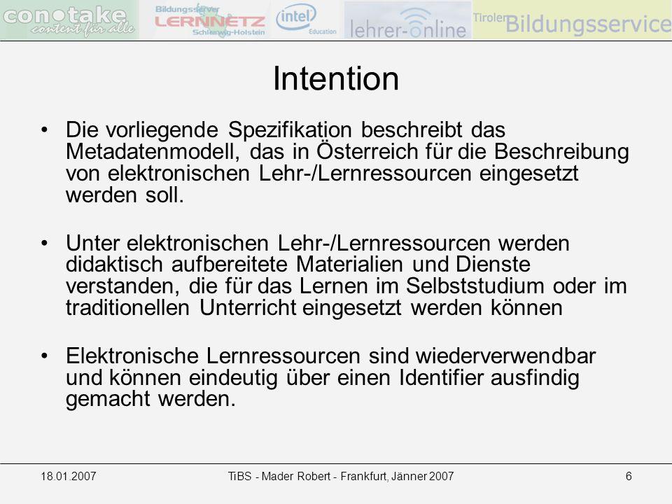 18.01.2007TiBS - Mader Robert - Frankfurt, Jänner 20076 Intention Die vorliegende Spezifikation beschreibt das Metadatenmodell, das in Österreich für