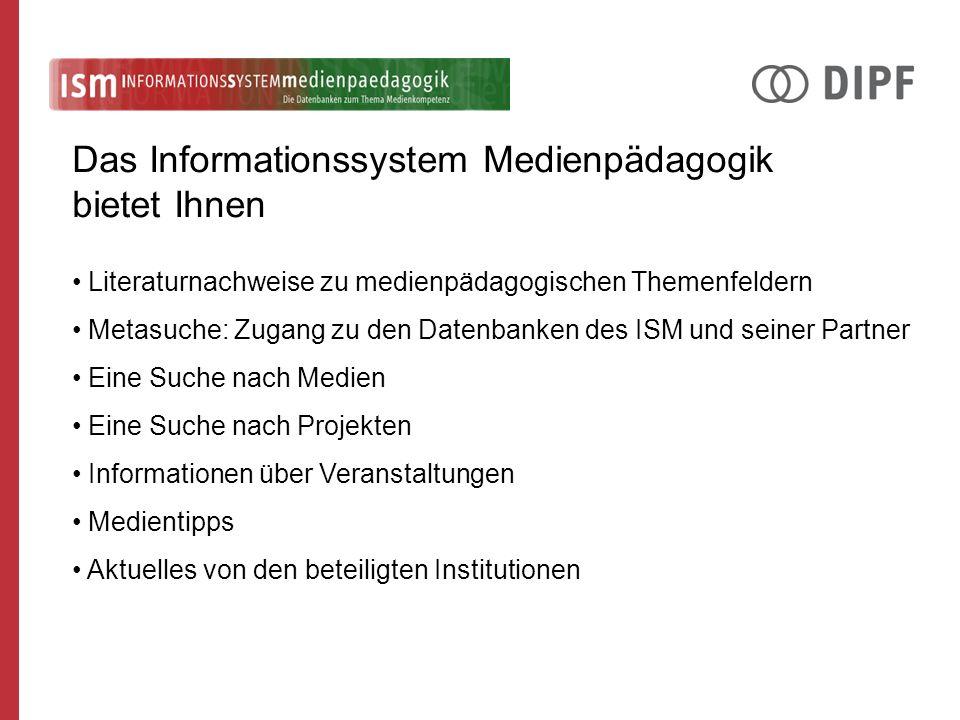 Literaturnachweise zu medienpädagogischen Themenfeldern Metasuche: Zugang zu den Datenbanken des ISM und seiner Partner Eine Suche nach Medien Eine Suche nach Projekten Informationen über Veranstaltungen Medientipps Aktuelles von den beteiligten Institutionen Das Informationssystem Medienpädagogik bietet Ihnen
