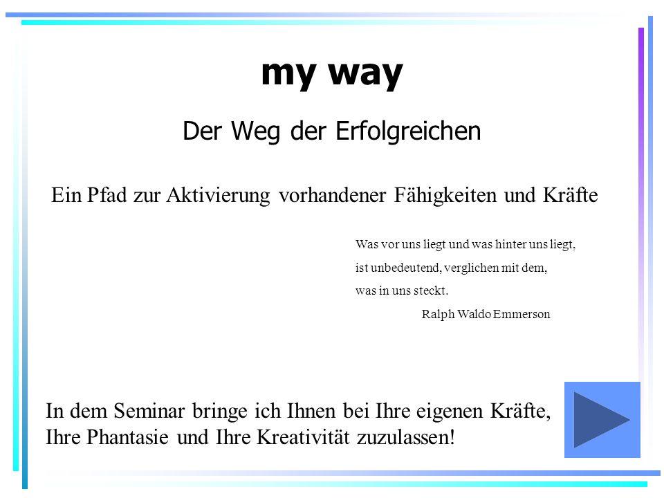 my way Der Weg der Erfolgreichen Ein Pfad zur Aktivierung vorhandener Fähigkeiten und Kräfte In dem Seminar bringe ich Ihnen bei Ihre eigenen Kräfte,