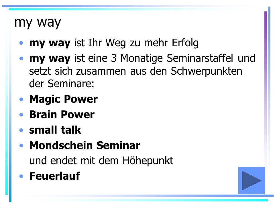 my way my way ist Ihr Weg zu mehr Erfolg my way ist eine 3 Monatige Seminarstaffel und setzt sich zusammen aus den Schwerpunkten der Seminare: Magic P