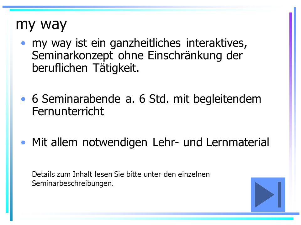 my way my way ist ein ganzheitliches interaktives, Seminarkonzept ohne Einschränkung der beruflichen Tätigkeit. 6 Seminarabende a. 6 Std. mit begleite