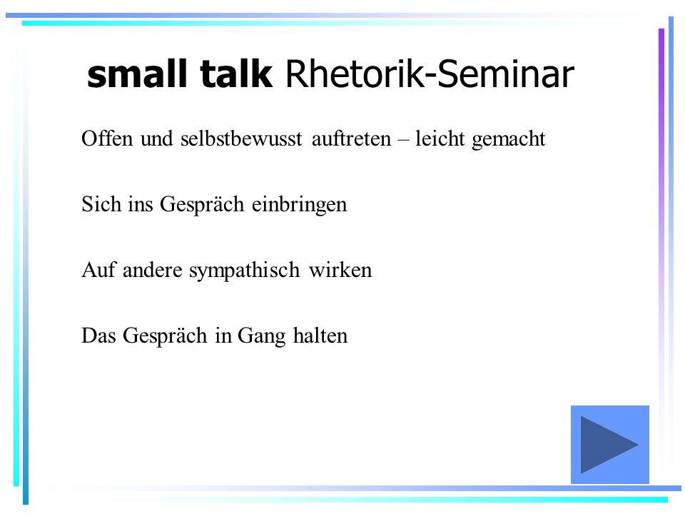 small talk Rhetorik-Seminar Offen und selbstbewusst auftreten – leicht gemacht Sich ins Gespräch einbringen Auf andere sympathisch wirken Das Gespräch